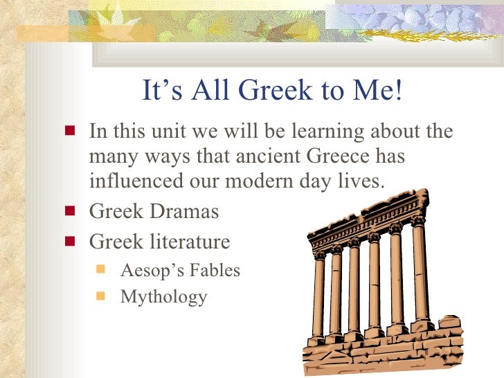 It's All Greek to Me! <ul><li>In this unit we will be learning about the many ways that ancient Greece has influenced our ...