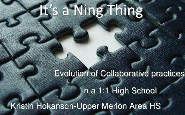 It's a Ning Thing<br />Evolution of Collaborative practices<br />in a 1:1 High School<br />Kristin Hokanson-Upper Merion A...