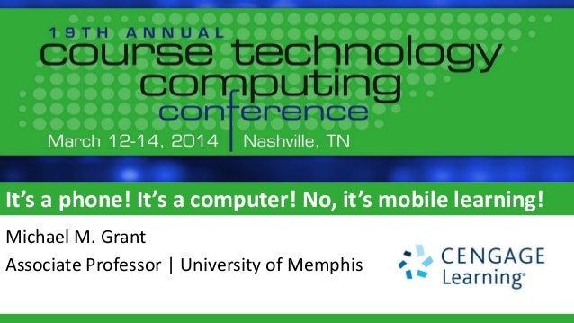 It's a phone! It's a computer! No, it's mobile learning! Michael M. Grant Associate Professor | University of Memphis