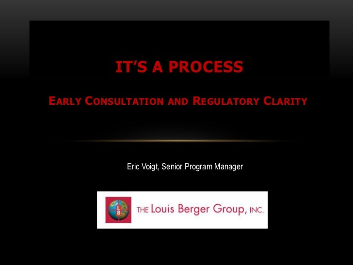 IT'S A PROCESSEARLY CONSULTATION     AND     REGULATORY CLARITY            Eric Voigt, Senior Program Manager