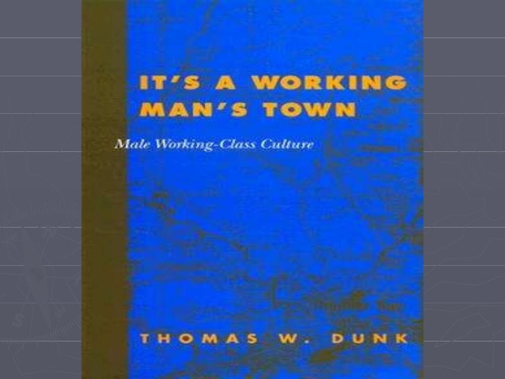 It's a Working Man's Town Male Working-Class Culture Thomas W. Dunk