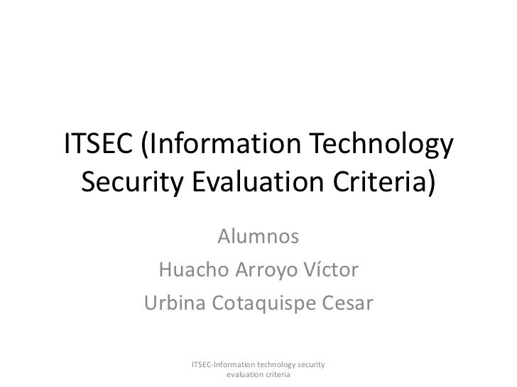 ITSEC (Information Technology Security Evaluation Criteria)<br />Alumnos<br />Huacho Arroyo Víctor<br />Urbina Cotaquispe ...