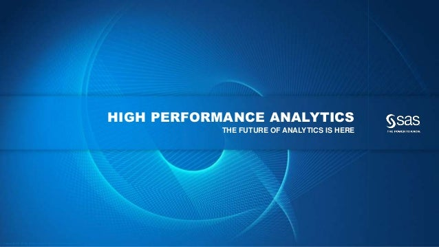 Copyright © 2012, SAS Institute Inc. All rights reserv ed. HIGH PERFORMANCE ANALYTICS THE FUTURE OF ANALYTICS IS HERE