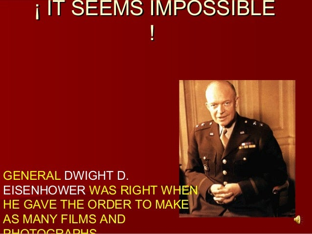 ¡ IT SEEMS IMPOSSIBLE¡ IT SEEMS IMPOSSIBLE !! GENERAL DWIGHT D. EISENHOWER WAS RIGHT WHEN HE GAVE THE ORDER TO MAKE AS MAN...