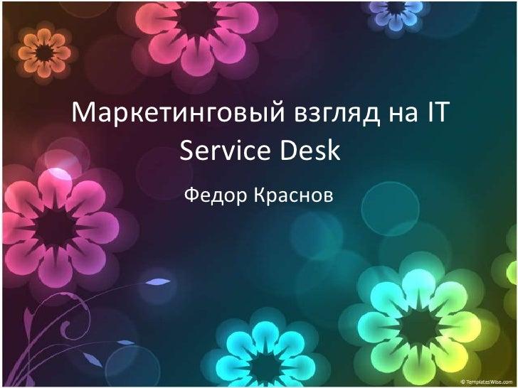 Маркетинговый взгляд на IT       Service Desk        Федор Краснов