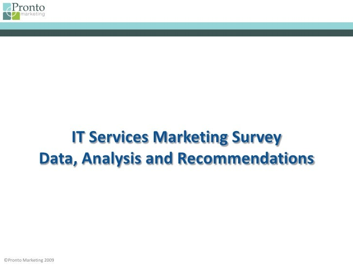 IT Services Marketing Survey                Data, Analysis and Recommendations     ©Pronto Marketing 2009