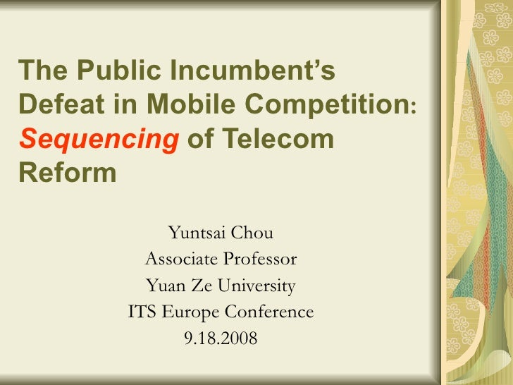 The Public Incumbent's Defeat in Mobile Competition :  Sequencing   of Telecom Reform   Yuntsai Chou Associate Professor Y...