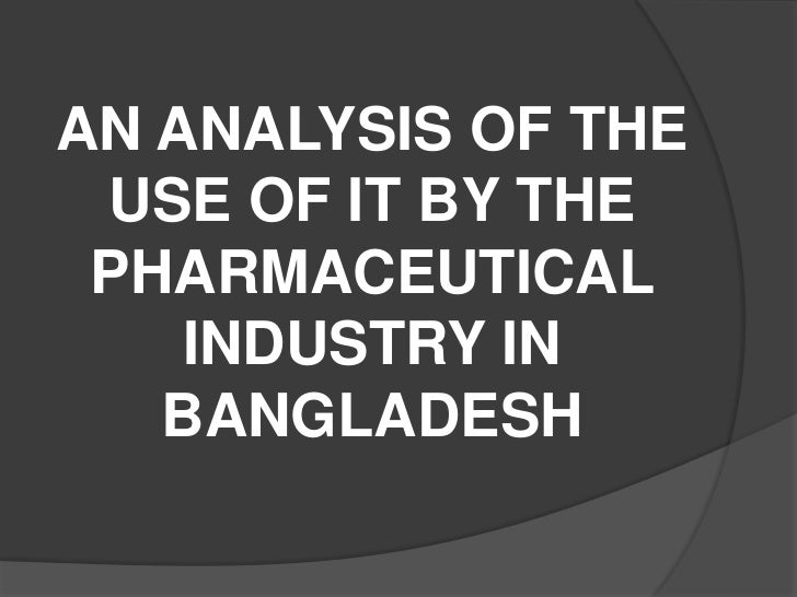 AN ANALYSIS OF THE USE OF IT BY THE PHARMACEUTICAL    INDUSTRY IN   BANGLADESH