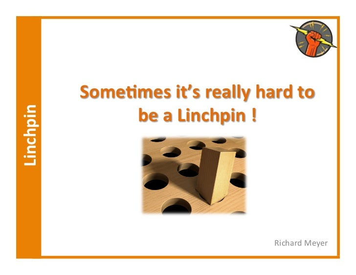 Some,mes	  it's	  really	  hard	  to	  	  	  Linchpin	                          be	  a	  Linchpin	  !	                    ...