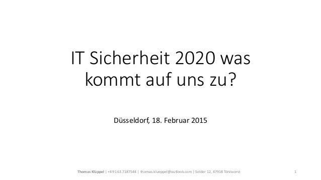 IT Sicherheit 2020 was kommt auf uns zu? Düsseldorf, 18. Februar 2015 Thomas Klüppel   +49 163.7187544   thomas.klueppel@o...