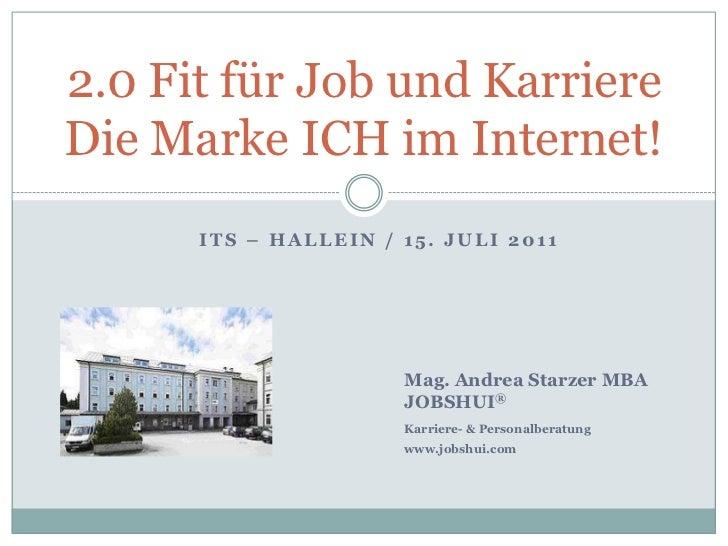 ITS – Hallein / 15. Juli 2011<br />2.0 Fit für Job und Karriere Die Marke ICH im Internet!<br />Mag. Andrea Starzer MBA<b...
