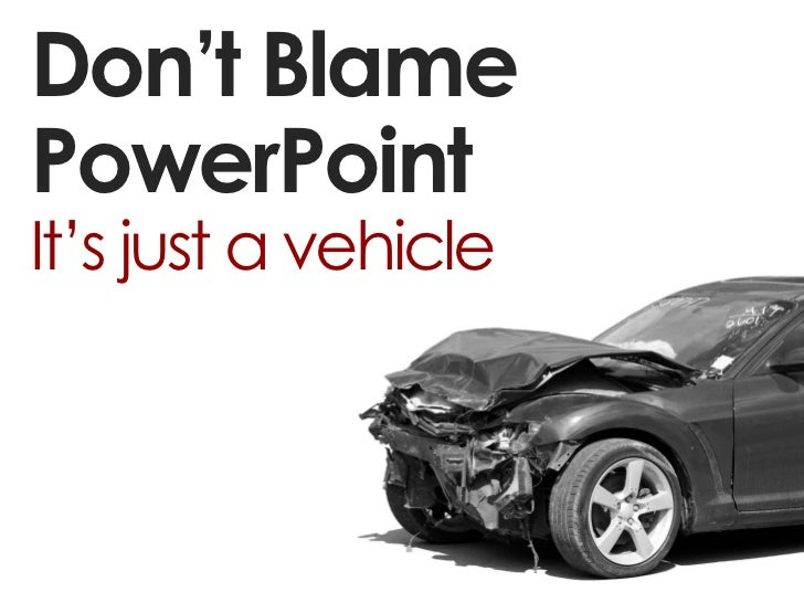 Don't BlamePowerPointIt's just a vehicle