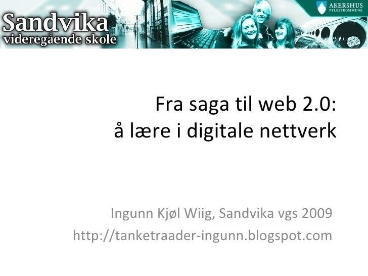 Fra saga til web 2.0: å lære i digitale nettverk Ingunn Kjøl Wiig, Sandvika vgs 2009 http://tanketraader-ingunn.blogspot.com