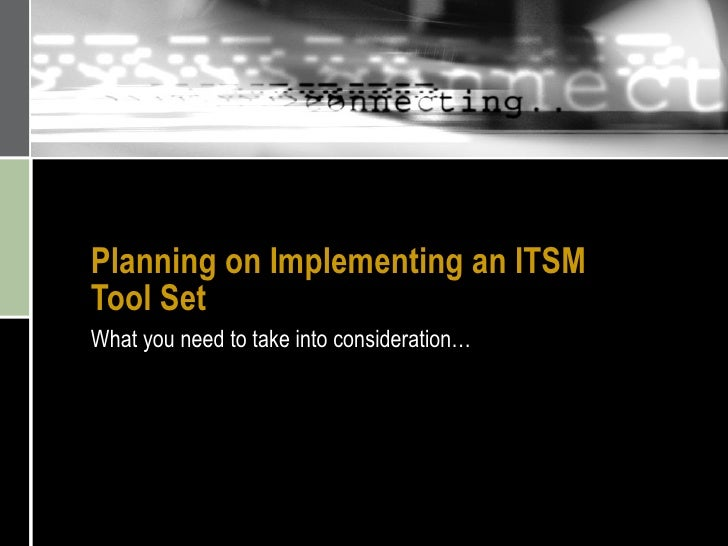 Planning on Implementing an ITSM Tool Set What you need to take into consideration…