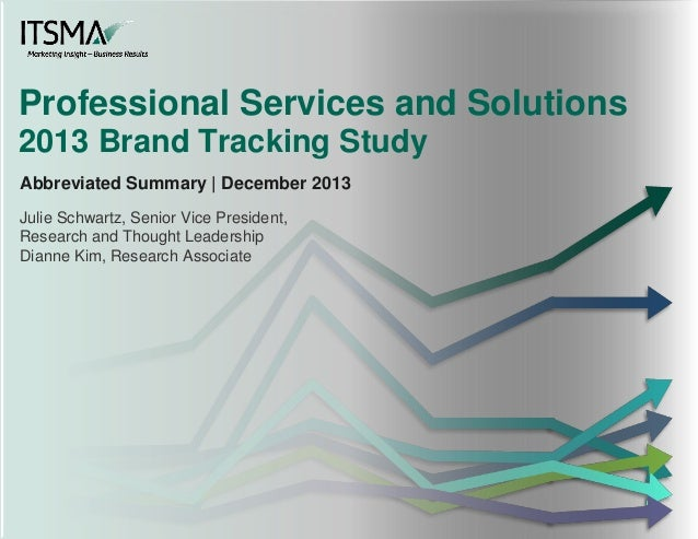 Professional Services and Solutions 2013 Brand Tracking Study Abbreviated Summary | December 2013 Julie Schwartz, Senior V...