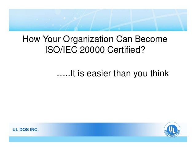 How Your Organization Can Become ISO/IEC 20000 C tifi d?ISO/IEC 20000 Certified? …..It is easier than you think