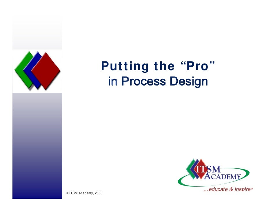 "Putting the ""Pro""                     in Process Design     © ITSM Academy, 2008"