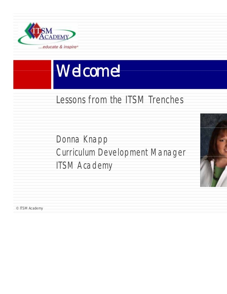 Welcome!                 Lessons from the ITSM Trenches                 Donna Knapp                 Curriculum Development...