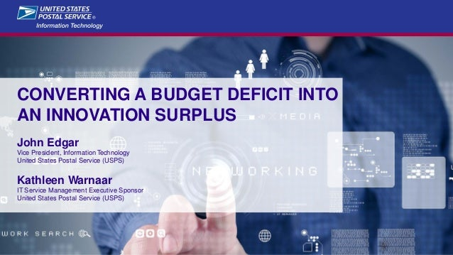 CONVERTING A BUDGET DEFICIT INTO AN INNOVATION SURPLUS John Edgar Vice President, Information Technology United States Pos...