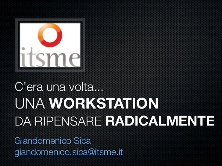 C'era una volta... UNA WORKSTATION DA RIPENSARE RADICALMENTE Giandomenico Sica giandomenico.sica@itsme.it