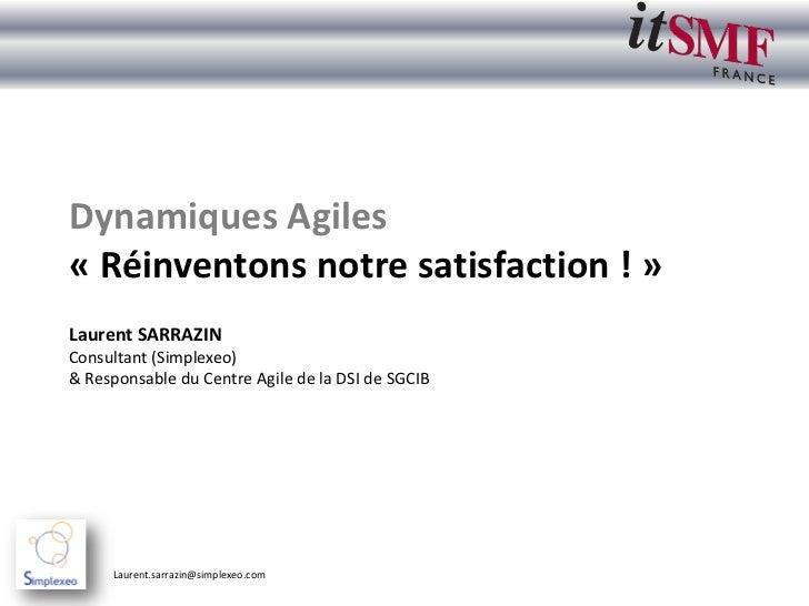 Dynamiques Agiles« Réinventons notre satisfaction ! »Laurent SARRAZINConsultant (Simplexeo)& Responsable du Centre Agile d...
