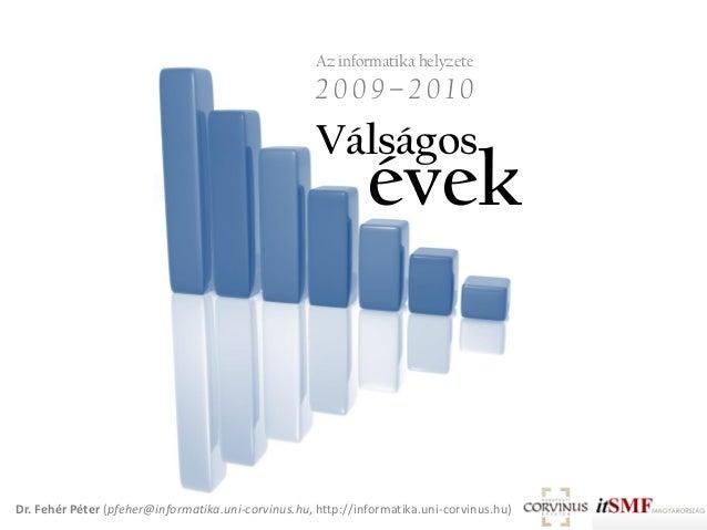 Válságos évek Az informatika helyzete 2 0 0 9 – 2 0 1 0 Dr. Fehér Péter (pfeher@informatika.uni-corvinus.hu, http://inform...