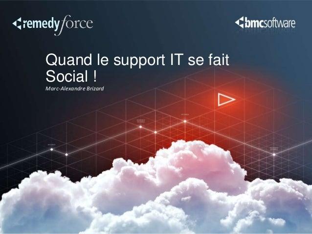 Quand le support IT se fait Social ! Marc-Alexandre Brizard
