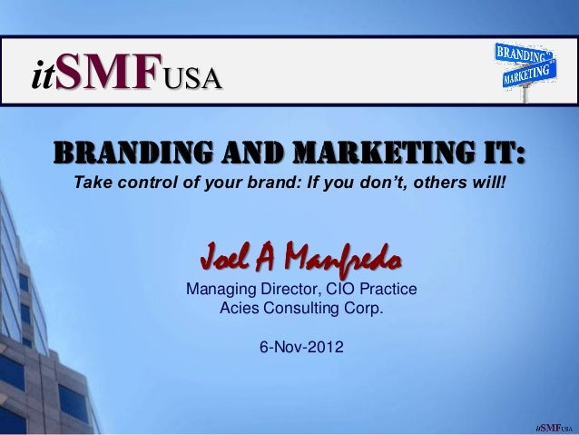 Branding and Marketing IT: Take control of your brand: If you don't, others will!                 Joel A Manfredo         ...
