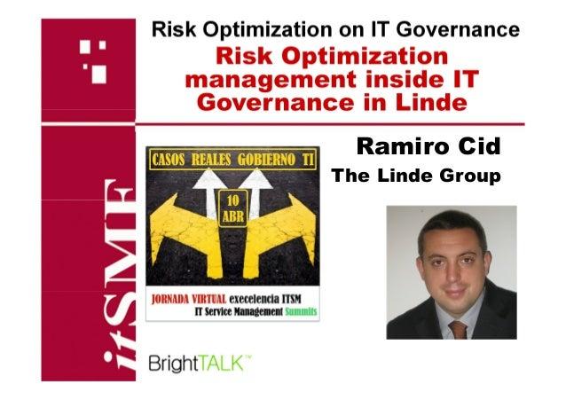Risk Optimization management inside IT Governance in Linde Risk Optimization on IT Governance Ramiro Cid The Linde Group