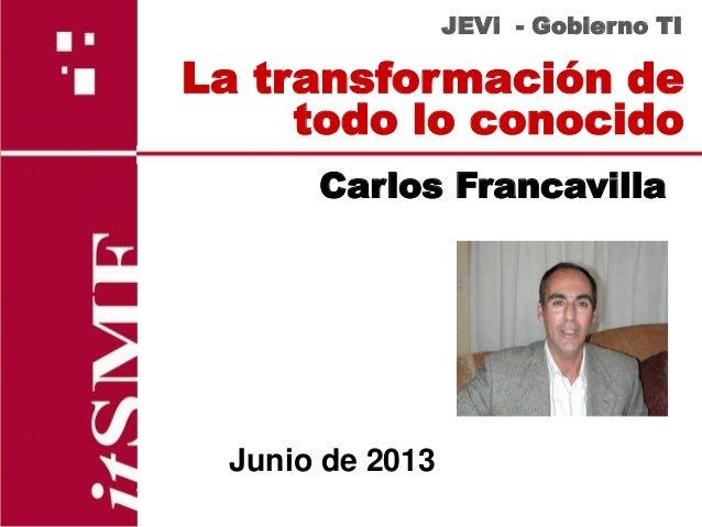 La transformación detodo lo conocidoJEVi - Gobierno TICarlos FrancavillaJunio de 2013