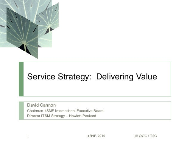 Service Strategy: Delivering Value David Cannon Chairman ItSMF International Executive Board Director ITSM Strategy – Hewl...