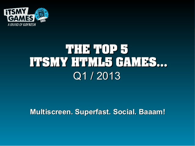 THE TOP 5ITSMY HTML5 GAMES...      Q1 / 2013Multiscreen. Superfast. Social. Baaam!