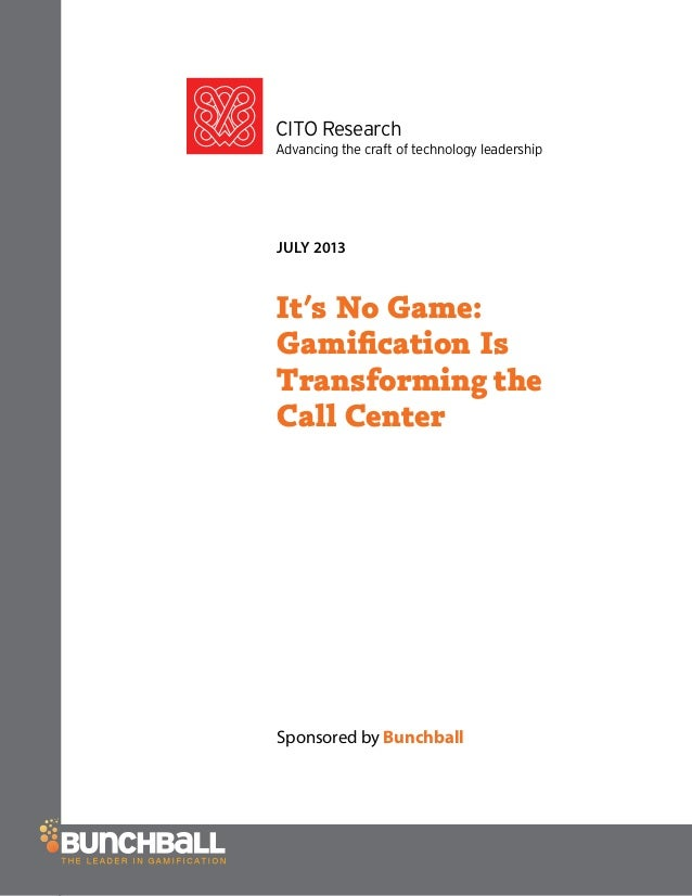 CITO Research Advancing the craft of technology leadership JULY 2013 It's No Game: Gamification Is Transforming the Call Ce...
