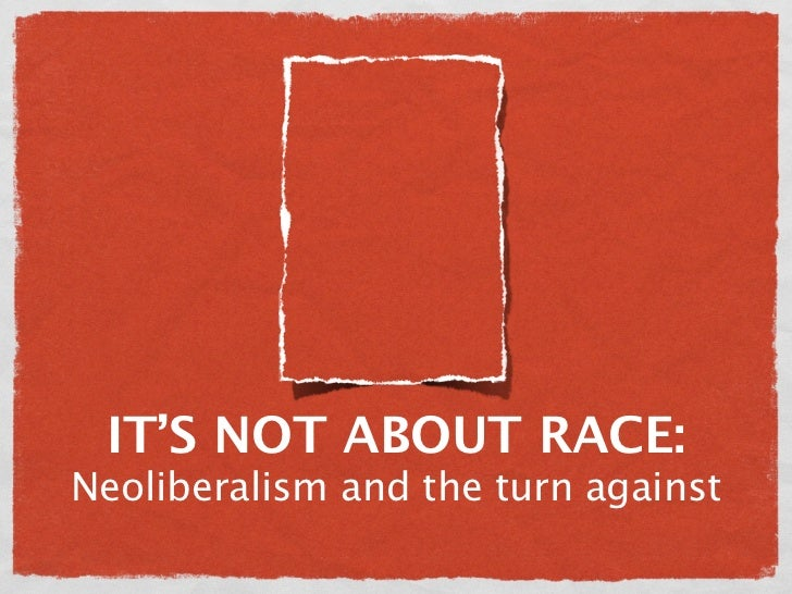 IT'S NOT ABOUT RACE:Neoliberalism and the turn against