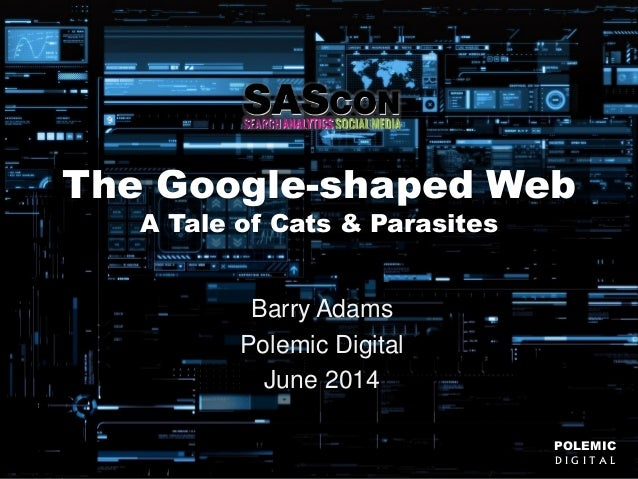 POLEMIC D I G I T A L @badams POLEMIC D I G I T A L The Google-shaped Web A Tale of Cats & Parasites Barry Adams Polemic D...