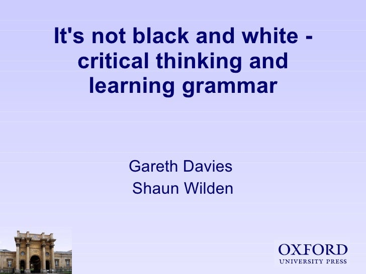 It's not black and white - critical thinking and learning grammar Gareth Davies  Shaun Wilden