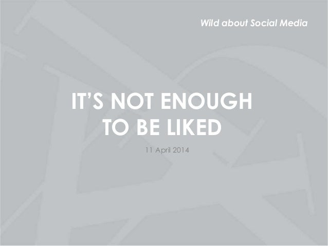 Wild about Social Media IT'S NOT ENOUGH TO BE LIKED 11 April 2014