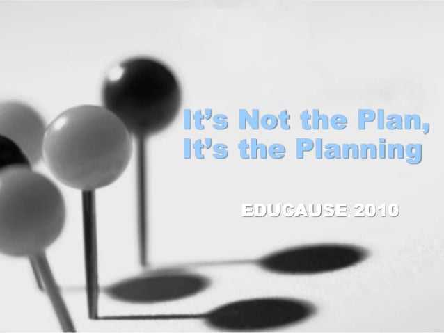 It's Not the Plan, It's the Planning EDUCAUSE 2010