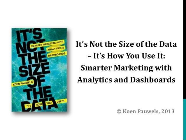 It's Not the Size of the Data – It's How You Use It: Smarter Marketing with Analytics and Dashboards  © Koen Pauwels, 2013
