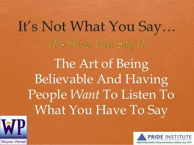 The Art of Being Believable And Having People Want To Listen To What You Have To Say