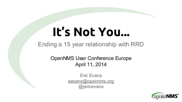 It's Not You... Ending a 15 year relationship with RRD OpenNMS User Conference Europe April 11, 2014 Eric Evans eevans@ope...