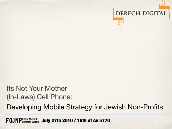 Its Not Your Mother (In-Laws) Cell Phone: Developing Mobile Strategy for Jewish Non-Profits           July 27th 2010 / 16t...
