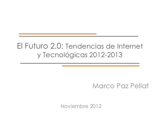 El Futuro 2.0: Tendencias de Internet     y Tecnológicas 2012-2013                      Marco Paz Pellat            Noviem...