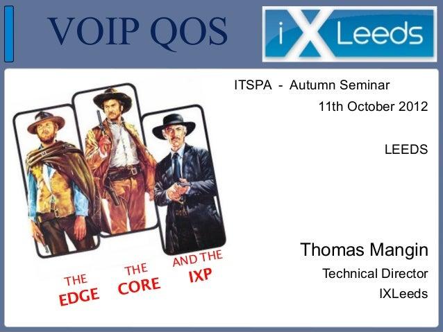 VOIP QOSITSPA - Autumn Seminar11th October 2012LEEDSThomas ManginTechnical DirectorIXLeedsTHEEDGETHECOREAND THEIXP