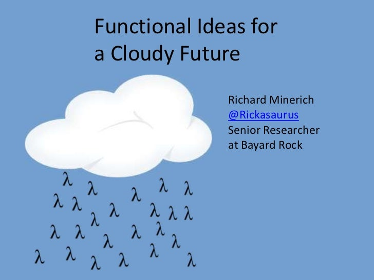 Functional Ideas fora Cloudy Future              Richard Minerich              @Rickasaurus              Senior Researcher...