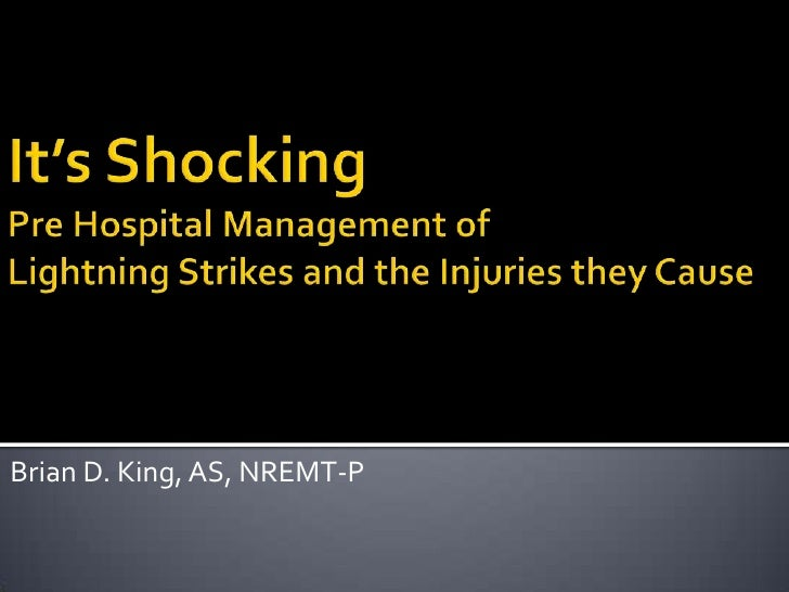 It's Shocking Pre Hospital Management of Lightning Strikes and the Injuries they Cause<br />Brian D. King, AS, NREMT-P<br />
