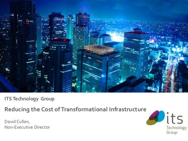 ITS Technology Group  Reducing the Cost of Transformational Infrastructure David Cullen, Non-Executive Director