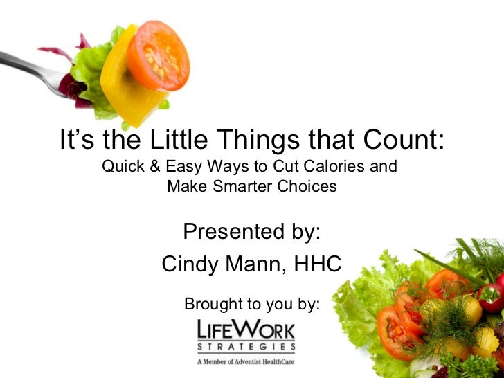 It's the Little Things that Count: Quick & Easy Ways to Cut Calories and  Make Smarter Choices Presented by: Cindy Mann, H...