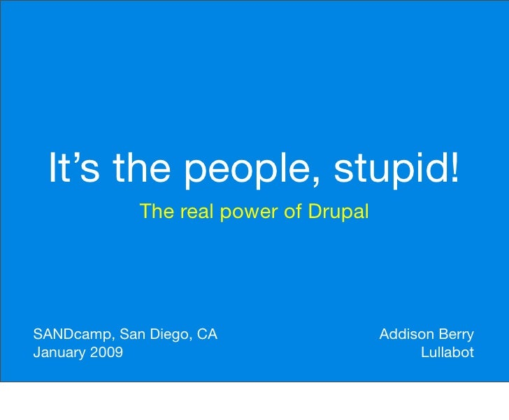It's the people, stupid!              The real power of Drupal     SANDcamp, San Diego, CA                 Addison Berry J...