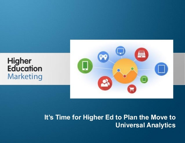 It's Time for Higher Ed to Plan the Move to Universal Analytics Slide 1 It's Time for Higher Ed to Plan the Move to Univer...